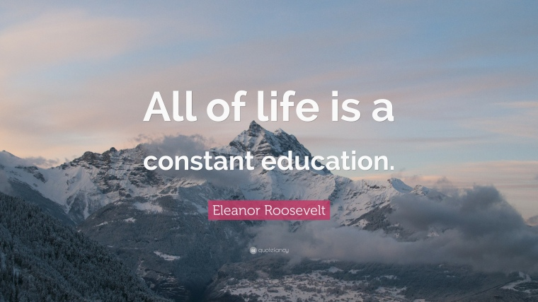 127195-Eleanor-Roosevelt-Quote-All-of-life-is-a-constant-education.jpg